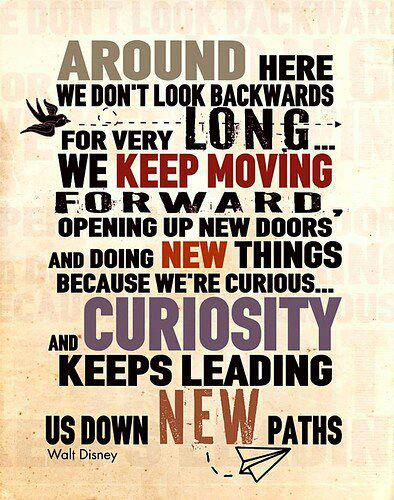 Around here we don't look backwards for very long we keep moving forward opening up new doors